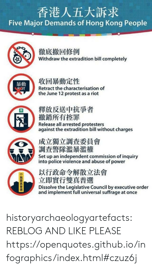 Universal: 香港人五大訴求  Five Major Demands of Hong Kong People  徹底撤回修例  Withdraw the extradition bill completely  收回暴動定性  暴動  Retract the characterisation of  RIOT  the June 12 protest as a riot  釋放反送中抗爭者  撤銷所有控罪  Release all arrested protesters  against the extradition bill without charges  成立獨立調查委員會  調查警隊濫暴濫權  Set up an independent commission of inquiry  into police violence and abuse of power  以行政命令解散立法會  立即實行雙真普選  Dissolve the Legislative Council by executive order  and implement full universal suffrage at once  14我要真普選 historyarchaeologyartefacts:  REBLOG AND LIKE PLEASE https://openquotes.github.io/infographics/index.html#czuz6j