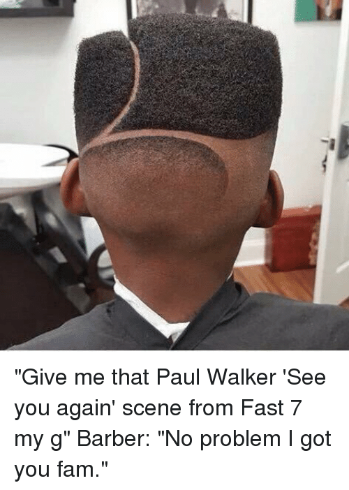 """See You Again: 걔 """"Give me that Paul Walker 'See you again' scene from Fast 7 my g"""" Barber: """"No problem I got you fam."""""""