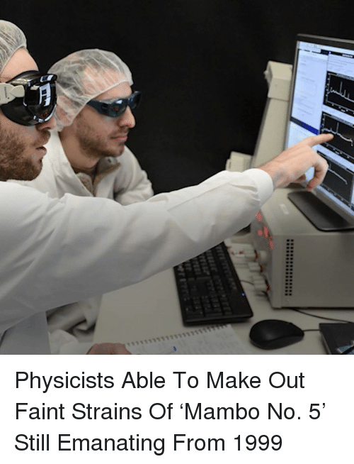 emanate: 계  see******* Physicists Able To Make Out Faint Strains Of 'Mambo No. 5' Still Emanating From 1999