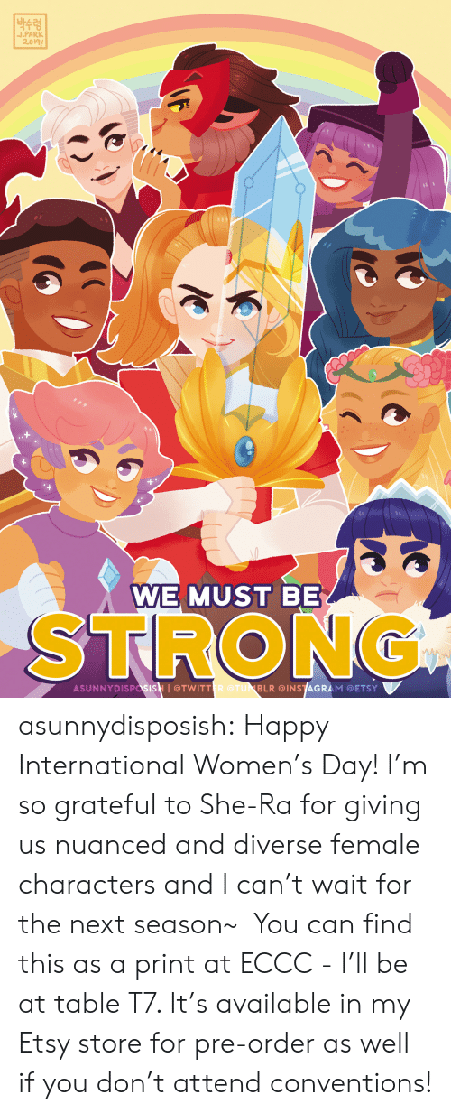 Diverse: |박수령  J.PARK  2.019  WE MUST BE  STRONG  ASUNNYDISPasisH I@TWITTER @TUNBLR @INSTAGRAM @ETSY asunnydisposish: Happy International Women's Day! I'm so grateful to She-Ra for giving us nuanced and diverse female characters and I can't wait for the next season~ You can find this as a print at ECCC - I'll be at table T7. It's available in my Etsy store for pre-order as well if you don't attend conventions!