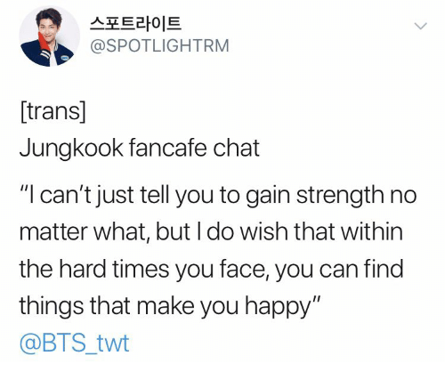 """hard times: 스포트라이트  @SPOTLIGHTRM  [trans]  Jungkook fancafe chat  """"I can't just tell you to gain strength no  matter what, but I do wish that within  the hard times you face, you can find  things that make you happy""""  @BTS_twt"""