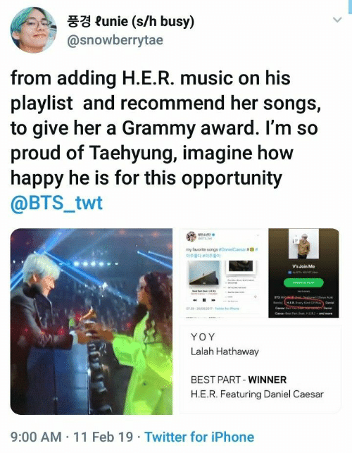 "join.me: 풍경 funie (s/h busy)  @snowberrytae  from adding H.E.R. music on his  playlist and recommend her songs,  to give her a Grammy award. l'm so  proud of Taehyung, imagine how  happy he is for this opportunity  @BTS_twt  my favorite songsoanelCaesar #ga""  아주韵 아주좋아  Vs Join Me  BTS  Cemar Get  YOY  Lalah Hathaway  BEST PART-WINNER  H.E.R. Featuring Daniel Caesa  9:00 AM 11 Feb 19 Twitter for iPhone"