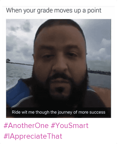 Another One, DJ Khaled, and Journey: When your grade moves up a point  Ride wit me through the journey of more success AnotherOne YouSmart IAppreciateThat