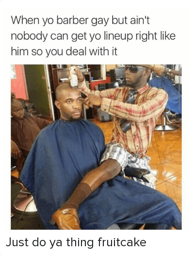 Barber, Funny, and Haircut: @insta_comedy  When yo barber gay but ain't nobody can get yo lineup right like him so you deal with it Just do ya thing fruitcake