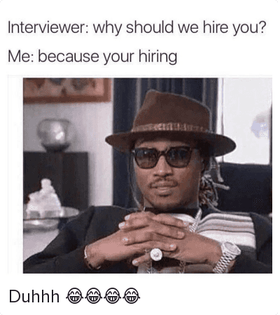 Funny Jokes, Future, and Work/Job: Interviewer: why should we hire you?  Me: because your hiring Duhhh 😂😂😂😂