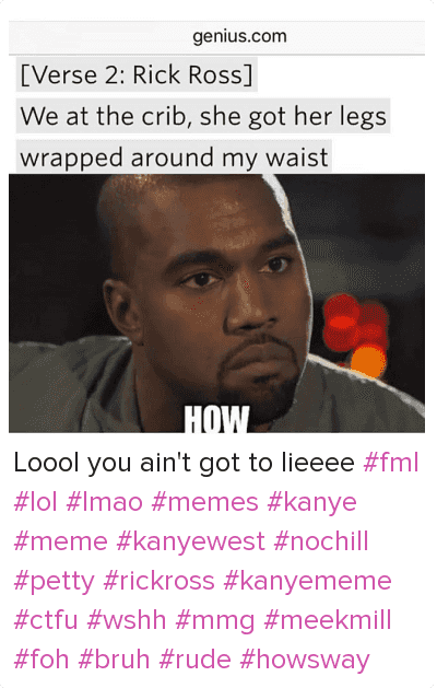 Bruh, Confused, and Ctfu: [Verse 2: Rick Ross]  We at the crib, she got her legs wrapped around my waist   HOW Loool you ain't got to lieeee fml lol lmao memes kanye meme kanyewest nochill petty rickross kanyememe ctfu wshh mmg meekmill foh bruh rude howsway