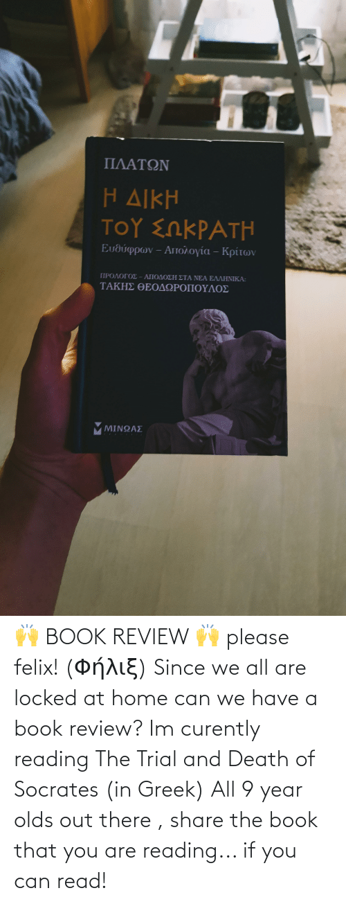 Book, Death, and Home: 🙌 BOOK REVIEW 🙌 please felix! (Φήλιξ) Since we all are locked at home can we have a book review? Im curently reading The Trial and Death of Socrates (in Greek) All 9 year olds out there , share the book that you are reading... if you can read!