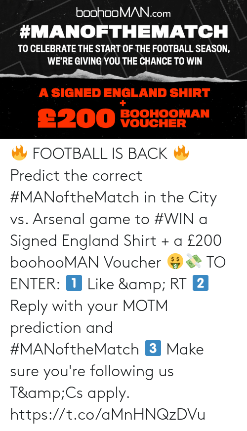 make: 🔥 FOOTBALL IS BACK 🔥  Predict the correct #MANoftheMatch in the City vs. Arsenal game to #WIN a Signed England Shirt + a £200 boohooMAN Voucher 🤑💸   TO ENTER:  1️⃣ Like & RT 2️⃣ Reply with your MOTM prediction and #MANoftheMatch 3️⃣ Make sure you're following us  T&Cs apply. https://t.co/aMnHNQzDVu