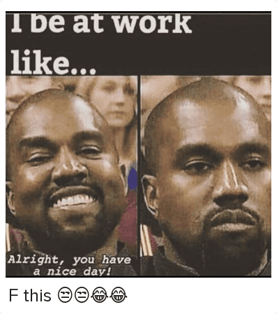 Kanye, Mfw, and Work/Job: I be at work like...  Alright, you have a nice day! F this 😒😒😂😂