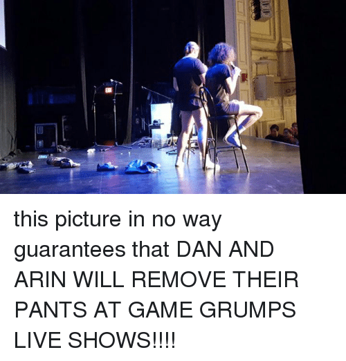 Grumping: 0  岳 this picture in no way guarantees that DAN AND ARIN WILL REMOVE THEIR PANTS AT GAME GRUMPS LIVE SHOWS!!!!