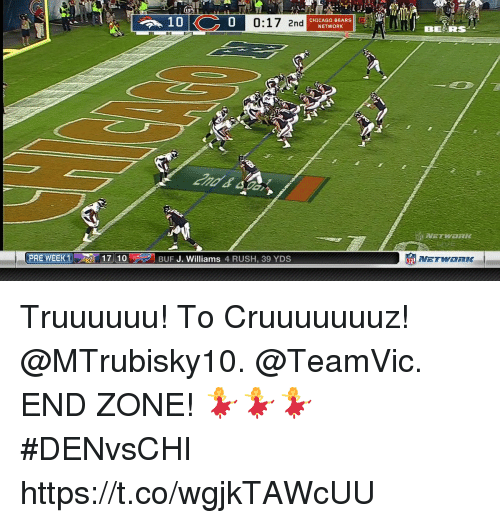 Chicago, Memes, and Rush: 0  0:17 2nd  CHICAGO BEARSG  NETWORK  IAI  PRE WEEK 1  1, 1 7 || 10'  BUF J. Williams 4 RUSH, 39 YDS  竈  NETWORK- Truuuuuu! To Cruuuuuuuz!  @MTrubisky10. @TeamVic. END ZONE!  💃💃💃 #DENvsCHI https://t.co/wgjkTAWcUU