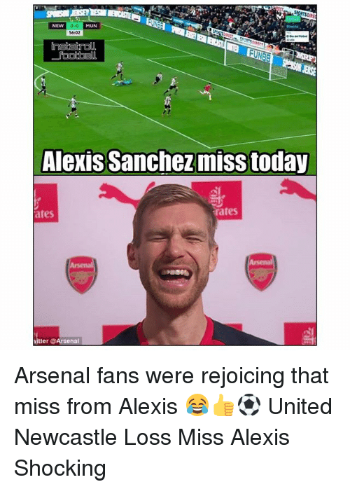 Arsenal, Memes, and Today: 0-0  $6:02  NEW  MUN  ENSE  Alexis Sanchez miss today  ates  rates  itter @Arsenal Arsenal fans were rejoicing that miss from Alexis 😂👍⚽️ United Newcastle Loss Miss Alexis Shocking