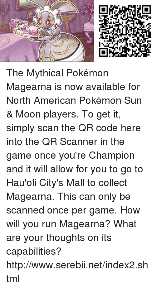 Pokemon Sun Moon: 0,0 The Mythical Pokémon Magearna is now available for North American Pokémon Sun & Moon players. To get it, simply scan the QR code here into the QR Scanner in the game once you're Champion and it will allow for you to go to Hau'oli City's Mall to collect Magearna. This can only be scanned once per game. How will you run Magearna? What are your thoughts on its capabilities? http://www.serebii.net/index2.shtml