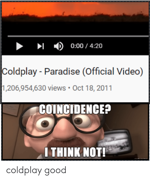 Coldplay, Paradise, and Reddit: 0:00/ 4:20  Coldplay Paradise (Official Video)  1,206,954,630 views Oct 18, 2011  COINCIDENCE?  I THINK NOT! coldplay good