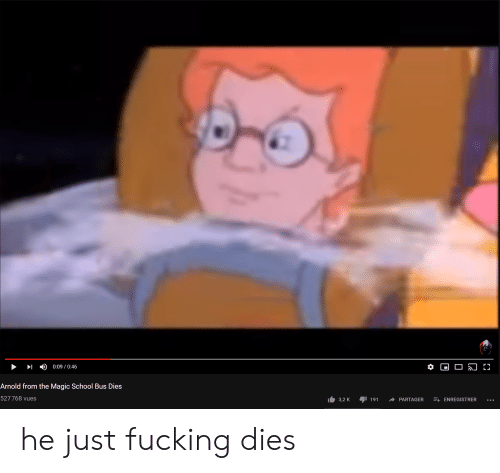 The Magic School Bus: 0:09 0:46  Arnold from the Magic School Bus Dies  527768 vues  + ENREGISTRER  3,2 K  191  PARTAGER he just fucking dies