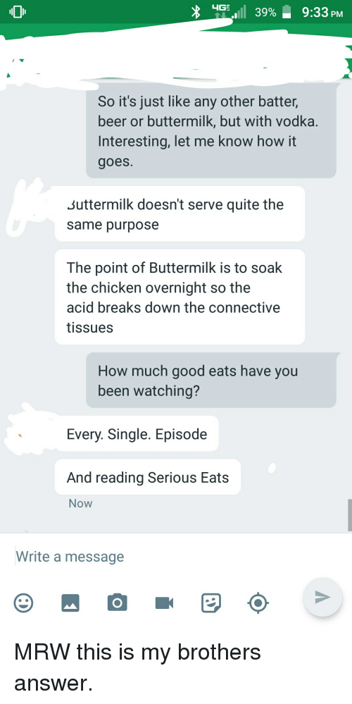 Beer, Facepalm, and Mrw: 0  1 39%. 9:33 PM  So it's just like any other batter,  beer or buttermilk, but with vodka.  Interesting, let me know how it  goes.  Suttermilk doesn't serve quite the  same purpose  The point of Buttermilk is to soak  the chicken overnight so the  acid breaks down the connective  tissues  How much good eats have you  been watching?  Every. Single. Episode  And reading Serious Eats  Now  Write a message