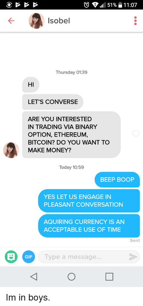 Bitcoin: 0  111 51 %-11 :07  Isobel  Thursday 01:39  HI  LET'S CONVERSE  ARE YOU INTERESTED  IN TRADING VIA BINARY  OPTION, ETHEREUM,  BITCOIN? DO YOU WANT TO  MAKE MONEY?  Today 10:59  BEEP BOOP  YES LET US ENGAGE IN  PLEASANT CONVERSATION  AQUIRING CURRENCY IS AN  ACCEPTABLE USE OF TIME  Sent  GIF  Type a message.. Im in boys.