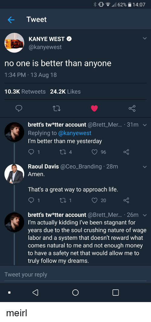 branding: % 0 .111 6290  1 4:07  Tweet  KANYE WEST  @kanyewest  no one is better than anyone  1:34 PM 13 Aug 18  10.3K Retweets 24.2K Likes  brett's tw*tter account @Brett_Mer... . 31m v  Replying to @kanyewest  I'm better than me yesterday  Raoul Davis @Ceo_Branding 28m  Amen  That's a great way to approach life  20  brett's tw*tter account @Brett_Mer... . 26m  I'm actually kidding l've been stagnant for  years due to the soul crushing nature of wage  abor and a system that doesn't reward what  comes natural to me and not enough money  to have a safety net that would allow me to  truly follow my dreams  Tweet your reply meirl