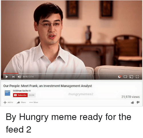 Hungry Meme: 0:15/214  our People: Meet Frank, an Investment Management Analyst  Goldman Sachs  hungry memes2  Subscribe 22,234  21,978 views By Hungry meme ready for the feed 2