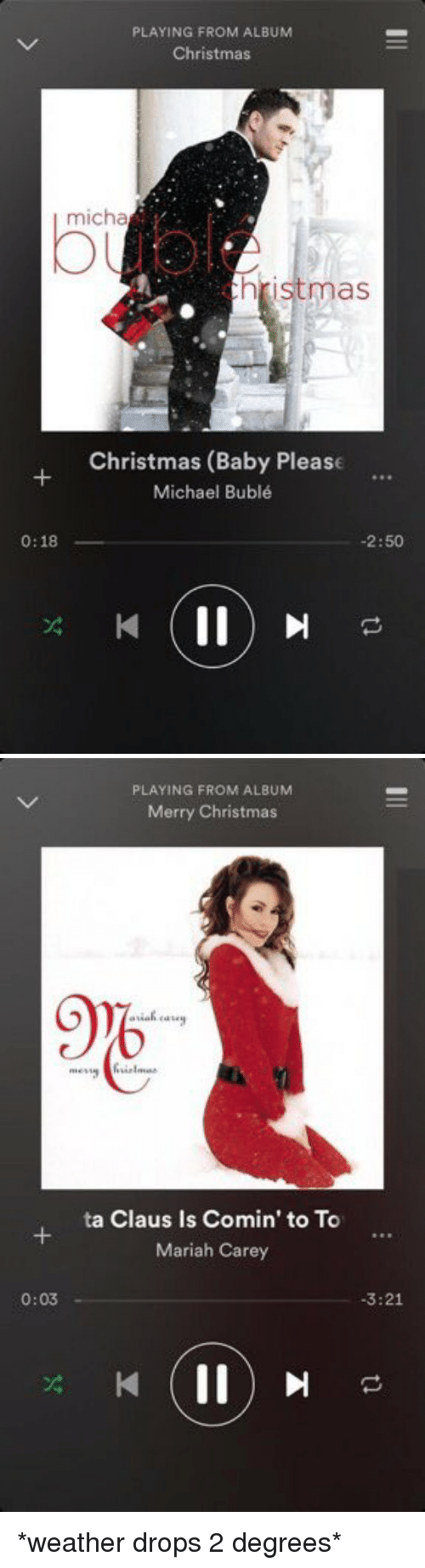 Baby, It's Cold Outside, Christmas, and Mariah Carey: 0:18  PLAYING FROM ALBUM  Christmas  hristmas  Christmas (Baby Please  Michael Bublé  -2:50   PLAYING FROM ALBUM  Merry Christmas  9%  ta Claus Is Comin' to To  Mariah Carey  0:03  3:21 *weather drops 2 degrees*