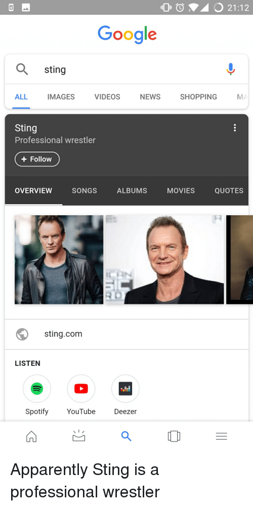 Apparently, Funny, and Google: 0  21:12  Google  sting  ALL  IMAGES  VIDEOS  NEWS  SHOPPING  MA  Sting  Professional wrestler  +Follow  OVERVIEW  SONGS  ALBUMS  MOVIES  QUOTES  sting.com  LISTEN  Spotify YouTube Deezer