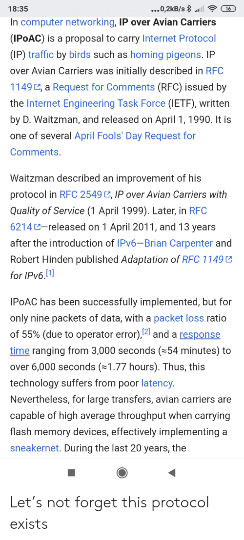 adaptation: ...0,2kB/s l  18:35  16  In computer networking, IP over Avian Carriers  (IPOAC) is a proposal to carry Internet Protocol  (IP) traffic by birds such as homing pigeons. IP  over Avian Carriers was initially described in RFC  1149 , a Request for Comments (RFC) issued by  the Internet Engineering Task Force (IETF), written  by D. Waitzman, and released on April 1, 1990. It is  one of several April Fools' Day Request for  Comments.  Waitzman described an improvement of his  protocol in RFC 2549 , IP over Avian Carriers with  Quality of Service (1 April 1999). Later, in RFC  6214-released on 1 April 2011, and 13 years  after the introduction of IPV6-Brian Carpenter and  Robert Hinden published Adaptation of RFC 1149  for IPv6.1]  IPOAC has been successfully implemented, but for  only nine packets of data, with a packet loss ratio  of 55% (due to operator error),4 and a response  time ranging from 3,000 seconds (54 minutes) to  over 6,000 seconds (1.77 hours). Thus, this  technology suffers from poor latency.  Nevertheless, for large transfers, avian carriers are  capable of high average throughput when carrying  flash memory devices, effectively implementing a  sneakernet. During the last 20 years, the Let's not forget this protocol exists