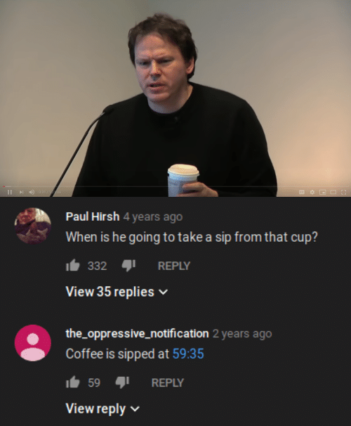 oppressive: 0:31/122:09  I   Paul Hirsh 4 years ago  When is he going to take a sip from that cup?  332  REPLY  View 35 replies  the_oppressive_notification 2 years ago  Coffee is sipped at 59:35  59  REPLY  View reply