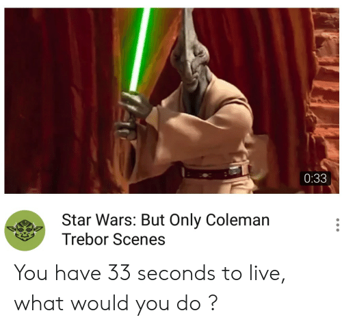 coleman: 0:33  Star Wars: But Only Coleman  Trebor Scenes You have 33 seconds to live, what would you do ?