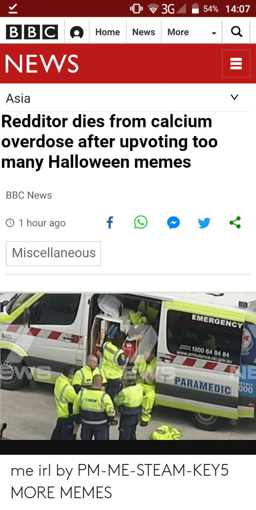 Paramedic: 0 3G -54% 14:07  Home News More  NEWS  Asia  Redditor dies from calcium  overdose after upvoting too  many Halloween memes  BBC NewS  O 1 hour ago  Miscellaneous  EMERGENCY  1800 64 84 84  PARAMEDIC me irl by PM-ME-STEAM-KEY5 MORE MEMES