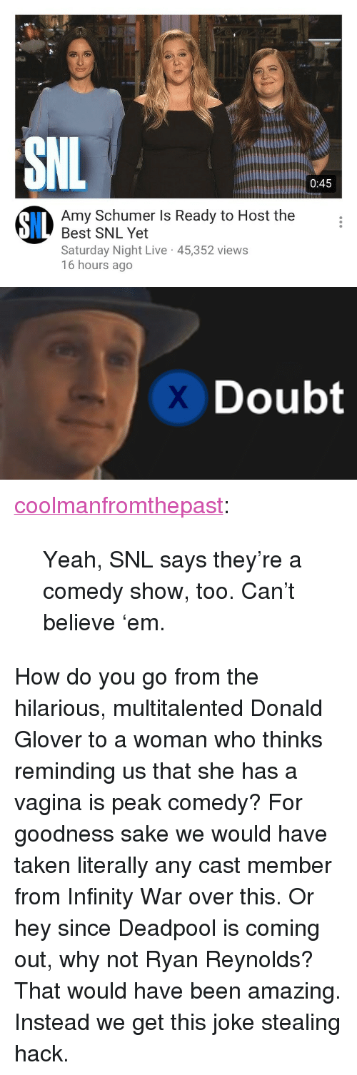"Amy Schumer, Donald Glover, and Saturday Night Live: 0:45  Amy Schumer Is Ready to Host the  Best SNL Yet  Saturday Night Live 45,352 views  16 hours ago  8IL   Doubt <p><a href=""https://coolmanfromthepast.tumblr.com/post/173846205066/yeah-snl-says-theyre-a-comedy-show-too-cant"" class=""tumblr_blog"">coolmanfromthepast</a>:</p><blockquote><p>Yeah, SNL says they're a comedy show, too.  Can't believe 'em.</p></blockquote><p>How do you go from the hilarious, multitalented Donald Glover to a woman who thinks reminding us that she has a vagina is peak comedy? For goodness sake we would have taken literally any cast member from Infinity War over this. Or hey since Deadpool is coming out, why not Ryan Reynolds? That would have been amazing. Instead we get this joke stealing hack.</p>"