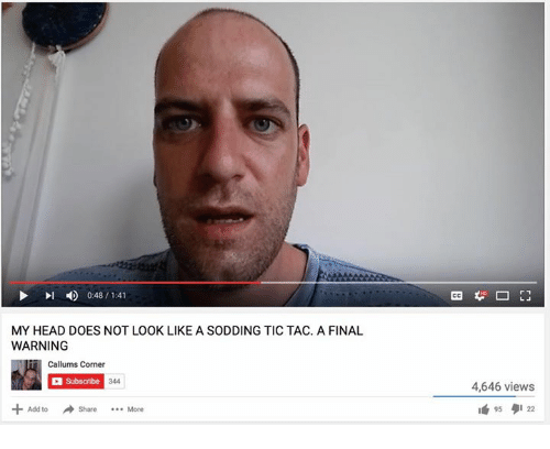 Callums Corner: 0:48 1:41  MY HEAD DOES NOT LOOK LIKE A SODDING TIC TAC. A FINAL  WARNING  Callums Corner  Subscribe  344  Add to share  More  4,646 views  95  9122