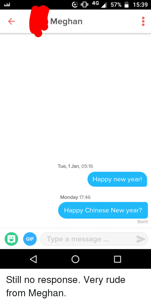 No Response: 0 4G  57%-15:39  Meghan  Tue, 1 Jan, 05:16  Happy new year!  Monday 17:46  Happy Chinese New year?  Sent  Type a message.  GIF Still no response. Very rude from Meghan.