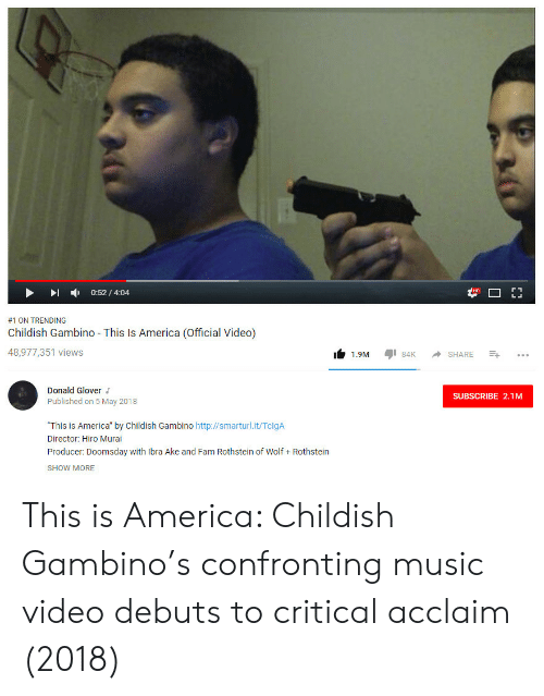 "donald glover: -  0:52 / 4:04  #1 ON TRENDING  Childish Gambino This Is America (Official Video)  48,977,351 views  1.9M 84 SHARE  Donald Glover  Published on 5 May 2018  SUBSCRIBE 2.1M  ""This is America"" by Childish Gambino http://smarturl.it/TclgA  Director: Hiro Murai  Producer: Doomsday with Ibra Ake and Fam Rothstein of Wolf Rothstein  SHOW MORE This is America: Childish Gambino's confronting music video debuts to critical acclaim (2018)"