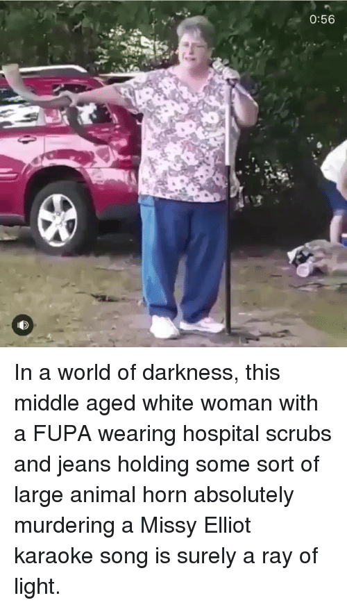 world of darkness: 0:56 In a world of darkness, this middle aged white woman with a FUPA wearing hospital scrubs and jeans holding some sort of large animal horn absolutely murdering a Missy Elliot karaoke song is surely a ray of light.