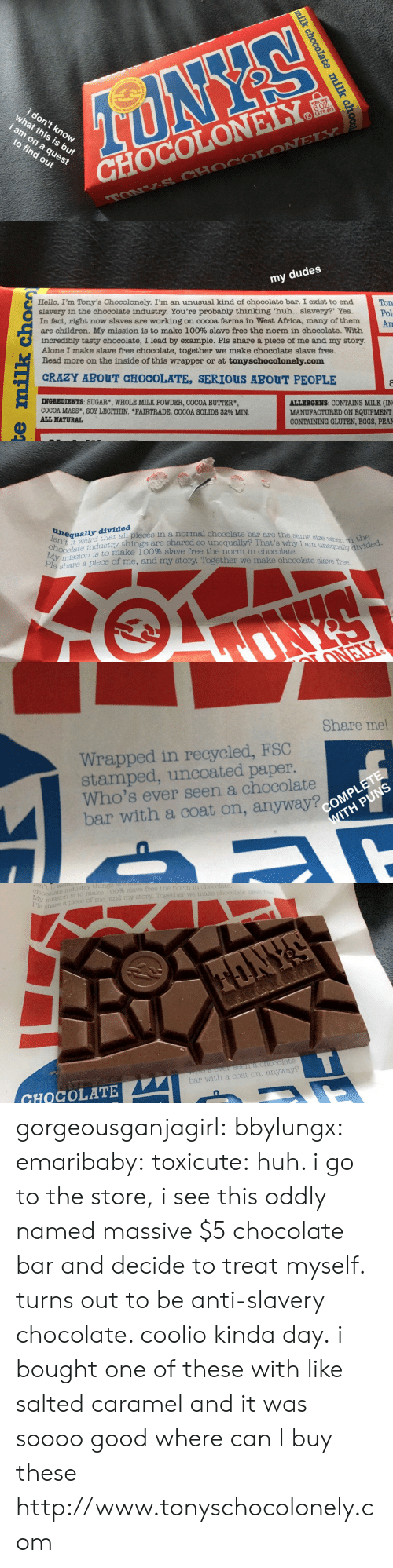 Coolio: 0  6 0Z  i don't kno  what this is but  i am on aq  to find out  CHOCOLONELY   my dudes  Hello, I'm Tony's Chocolonely. I'm an unusual kind of chocolate bar. I exist to end  slavery in the chocolate industry. You're probably thinking 'huh.. slavery?' Yes.  In fact, right now slaves are working on cocoa farms in West Africa, many of them  are children. My mission is to make 100% slave free the norm in chocolate. With  incredibly tasty chocolate, I lead by example. Pls share a piece of me and my story.  Alone I make slave free chocolate, together we make chocolate slave free.  Read more on the inside of this wrapper or at tonyschocolonely.com  Ton  Pol  Am  CRAZY ABOUT CHOCOLATE, SERIOUS ABOUT PEOPLE  INGREDIENTS: SUGAR*, WHOLE MILK POWDER, COCOA BUTTER*  COCOA MASS, SOY LECITHIN. *FAIRTRADE. COCOA SOLIDS 32% MIN.  ALL NATURAL  ALLERGENS: CONTAINS MILK (IN  MANUFACTURED ON EQUIPMENT  CONTAINING GLUTEN, EGGS, PEA   lsntequally divided  ird that  e stry things are shared so unequally? That's why I am unequally divided.  divi all pleces in a normal chocolate bar are the same  stze when in the  ossioni to make 10096 slave free the norm in chocolate.  share a piece of  nd my story   Share me!  Wrapped in recycled, FSC  stamped, uncoated paper.  Who's ever seen a chocolate  bar with a coat on, anyway?   isn't.  hocolatemati omake 100% slave free the norm in chocolate  welry things at  ustry  mission is to Tie  shre a plece of  piece of me, and my story. Together we make chocolste  slave fro  CHOCOLATE  bar with a coat on, anyway? gorgeousganjagirl:  bbylungx:  emaribaby:   toxicute: huh. i go to the store, i see this oddly named massive $5 chocolate bar and decide to treat myself. turns out to be anti-slavery chocolate. coolio kinda day. i bought one of these with like salted caramel and it was soooo good   where can I buy these  http://www.tonyschocolonely.com