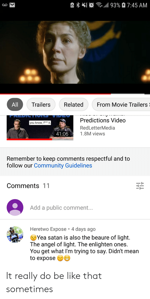 movie trailers: 0  93% 27:45 AM  Q0  From Movie Trailers  Trailers  Related  All  Predictions Video  it,  you know, f***  RedLetterMedia  1.8M views  41:06  Remember to keep comments respectful and to  follow our Community Guidelines  Comments 11  Add a public comment...  Heretwo Expose 4 days ago  Yea satan is also the beaure of light.  The angel of light. The enlighten ones.  You get what I'm trying to say. Didn't mean  to expose It really do be like that sometimes