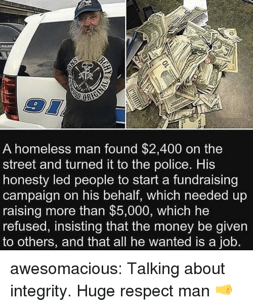 homeless man: 0  A homeless man found $2,400 on the  street and turned it to the police. His  honesty led people to start a fundraising  campaign on his behalf, which needed up  raising more than $5,000, which he  refused, insisting that the money be given  to others, and that all he wanted is a job. awesomacious:  Talking about integrity. Huge respect man 🤜