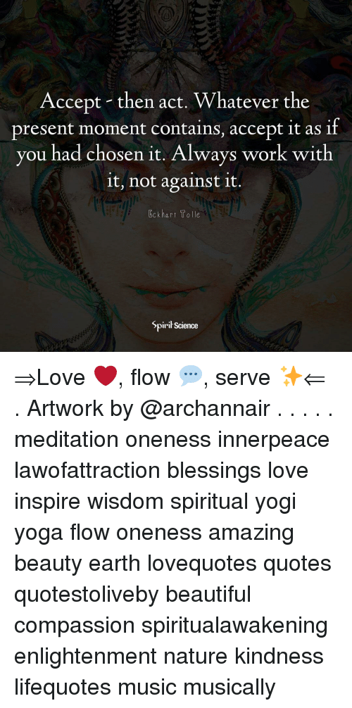 Beautiful, Love, and Memes: (0  Accept then act. Whatever the  present moment contains, accept it as if  you had chosen it. Always wor  k with  it, not against it.  Eckhart Tolle  Spirił Science ⇒Love ❤️, flow 💬, serve ✨⇐ . Artwork by @archannair . . . . . meditation oneness innerpeace lawofattraction blessings love inspire wisdom spiritual yogi yoga flow oneness amazing beauty earth lovequotes quotes quotestoliveby beautiful compassion spiritualawakening enlightenment nature kindness lifequotes music musically