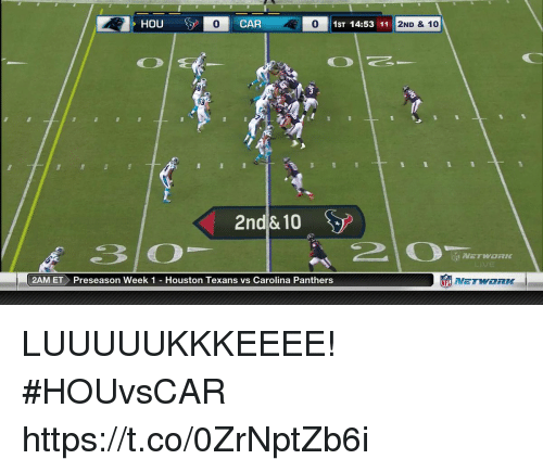 Houston Texans: 0  CAR  0  1ST 14:53 11  2ND & 10  2nd& 10  2AM ET Preseason Week 1 Houston Texans vs Carolina Panthers  竈NETWORK LUUUUUKKKEEEE!  #HOUvsCAR https://t.co/0ZrNptZb6i