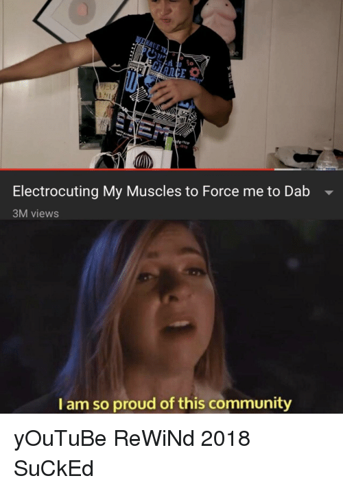 Dab: 0 co  fence  1016  Electrocuting My Muscles to Force me to Dab -  3M views  I am so proud of this community yOuTuBe ReWiNd 2018 SuCkEd