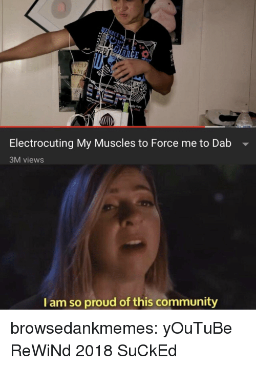 Dab: 0 co  fence  1016  Electrocuting My Muscles to Force me to Dab -  3M views  I am so proud of this community browsedankmemes:  yOuTuBe ReWiNd 2018 SuCkEd