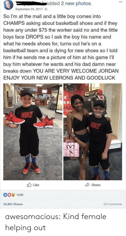 champs: 0  -dded 2 new photos.  September 24, 2017.  So I'm at the mall and a little boy comes into  CHAMPS asking about basketball shoes and if they  have any under $75 the worker said no and the little  boys face DROPS so I ask the boy his name and  what he needs shoes for, turns out he's on a  basketball team and is dying for new shoes so I told  him if he sends me a picture of him at his game I'll  buy him whatever he wants and his dad damn near  breaks down YOU ARE VERY WELCOME JORDAN  ENJOY YOUR NEW LEBRONS AND GOODLUCK  UTOBELLI  ERI  E A  IKE  CTORİAS SECRET  b Like  Share  0O 150K  36,864 Shares  59 Comments awesomacious:  Kind female helping out