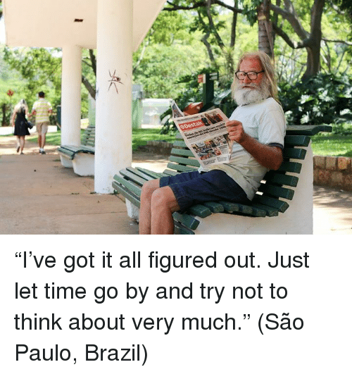 """Dank, Brazil, and Time: 0 Desta """"I've got it all figured out.  Just let time go by and try not to think about very much.""""  (São Paulo, Brazil)"""
