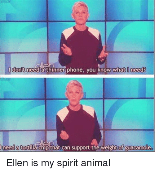 Phone, Animal, and Ellen: 0 donft need a thinner phone, you know what I need?  need a tortilla chip that can support the weight of  uacamole  Ellen is my spirit animal