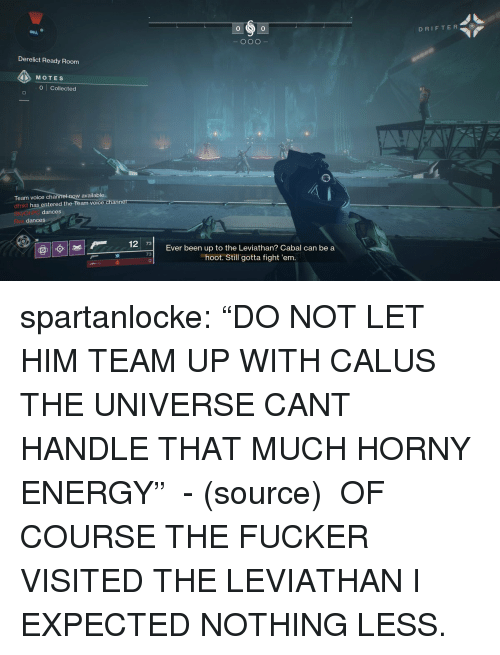 "Energy, Tumblr, and Twitter: 0  DRIFTER  0  Derelict Ready Room  MOTES  0 Collected  w available  Team voice chann  dfnkt has entered the Team voice  dances  dances  7  Ever been up to the Leviathan? Cabal can be a  hoot. Still gotta fight 'em.  73 spartanlocke:  ""DO NOT LET HIM TEAM UP WITH CALUS THE UNIVERSE CANT HANDLE THAT MUCH HORNY ENERGY""  - (source)   OF COURSE THE FUCKER VISITED THE LEVIATHAN I EXPECTED NOTHING LESS."