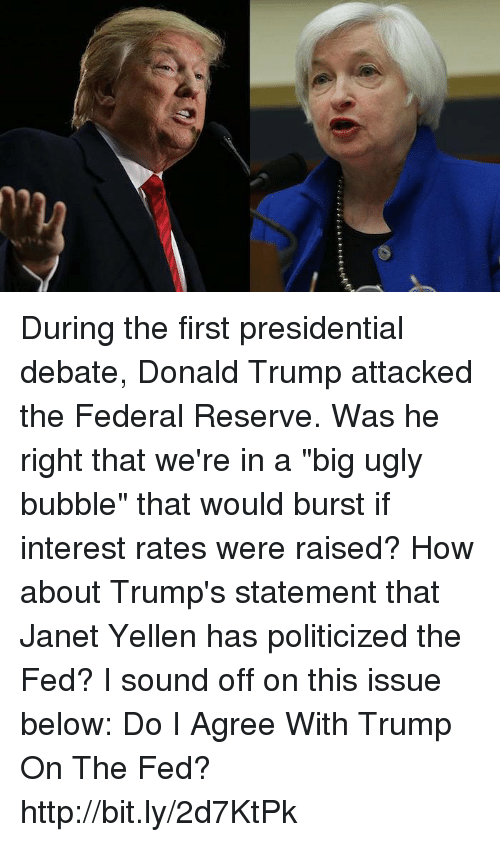 """Trump: 0 During the first presidential debate, Donald Trump attacked the Federal Reserve. Was he right that we're in a """"big ugly bubble"""" that would burst if interest rates were raised? How about Trump's statement that Janet Yellen has politicized the Fed? I sound off on this issue below:  Do I Agree With Trump On The Fed? http://bit.ly/2d7KtPk"""