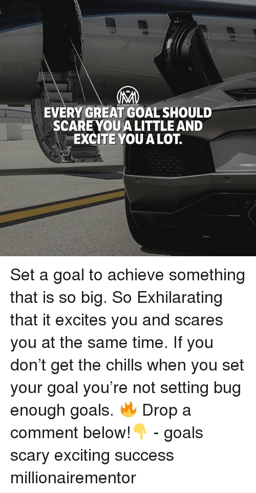Goals, Memes, and Scare: 0  EVERY GREAT GOAL SHOULD  SCARE YOU A LITTLE AND  EXCITE YOUALOT. Set a goal to achieve something that is so big. So Exhilarating that it excites you and scares you at the same time. If you don't get the chills when you set your goal you're not setting bug enough goals. 🔥 Drop a comment below!👇 - goals scary exciting success millionairementor