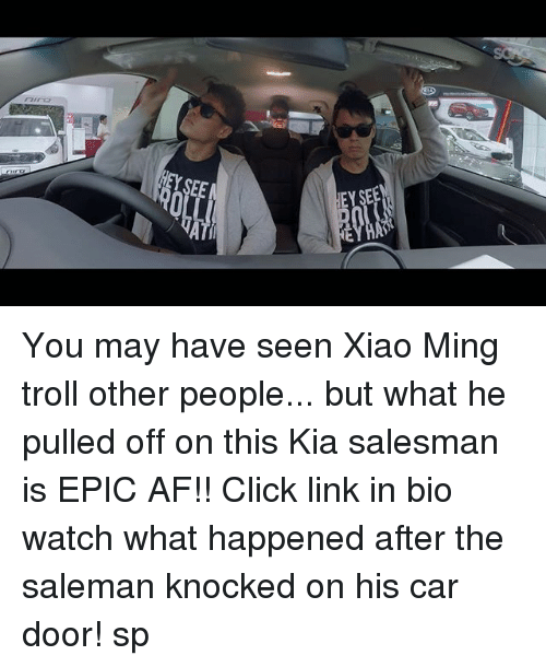 Minging: 0  EY SEE You may have seen Xiao Ming troll other people... but what he pulled off on this Kia salesman is EPIC AF!! Click link in bio watch what happened after the saleman knocked on his car door! sp