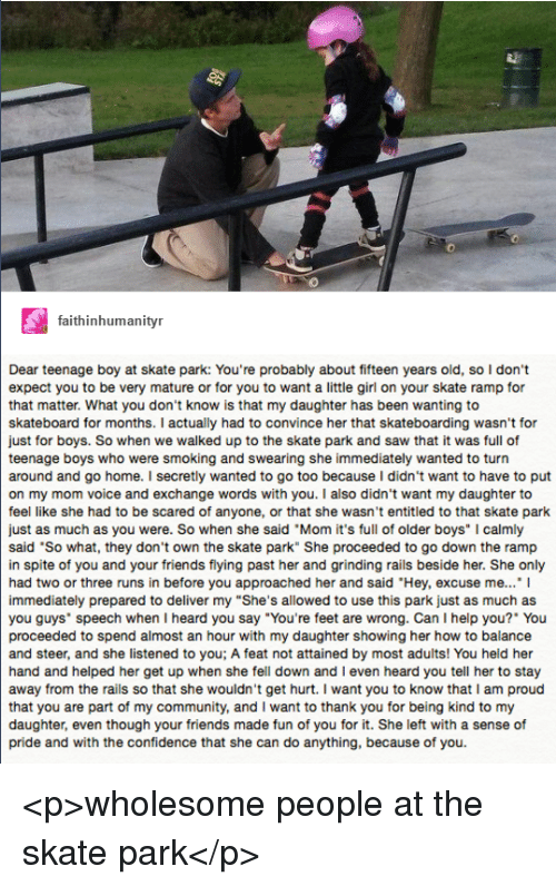"""Community, Confidence, and Friends: 0  faithinhumanityr  Dear teenage boy at skate park: You're probably about fifteen years old, so I don't  expect you to be very mature or for you to want a little girl on your skate ramp for  that matter. What you don't know is that my daughter has been wanting to  skateboard for months. I actually had to convince her that skateboarding wasn't for  just for boys. So when we walked up to the skate park and saw that it was full of  teenage boys who were smoking and swearing she immediately wanted to turn  around and go home. I secretly wanted to go too because I didn't want to have to put  on my mom voice and exchange words with you. I also didn't want my daughter to  feel like she had to be scared of anyone, or that she wasn't entitled to that skate park  just as much as you were. So when she said """"Mom it's full of older boys"""" I calmly  said 'So what, they don't own the skate park"""" She proceeded to go down the ramp  in spite of you and your friends flying past her and grinding rails beside her. She only  had two or three runs in before you approached her and said """"Hey, excuse me...""""I  immediately prepared to deliver my """"She's allowed to use this park just as much as  you guys speech when I heard you say """"You're feet are wrong. Can I help you?"""" You  proceeded to spend almost an hour with my daughter showing her how to balance  and steer, and she listened to you; A feat not attained by most adults! You held her  hand and helped her get up when she fell down and I even heard you tell her to stay  away from the rails so that she wouldn't get hurt. I want you to know that I am proud  that you are part of my community, and I want to thank you for being kind to my  daughter, even though your friends made fun of you for it. She left with a sense of  pride and with the confidence that she can do anything, because of you. <p>wholesome people at the skate park</p>"""