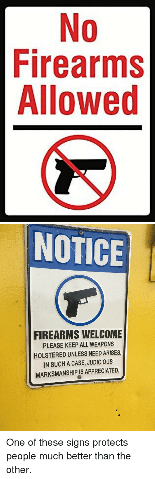 Signs, One, and Case: 0  Firearms  Allowed   NOTICE  FIREARMS WELCOME  PLEASE KEEP ALL WEAPONS  HOLSTERED UNLESS NEED ARISES  IN SUCH A CASE, JUDICIOUS  MARKSMANSHIP IS APPRECIATED. <p>One of these signs protects people much better than the other.</p>